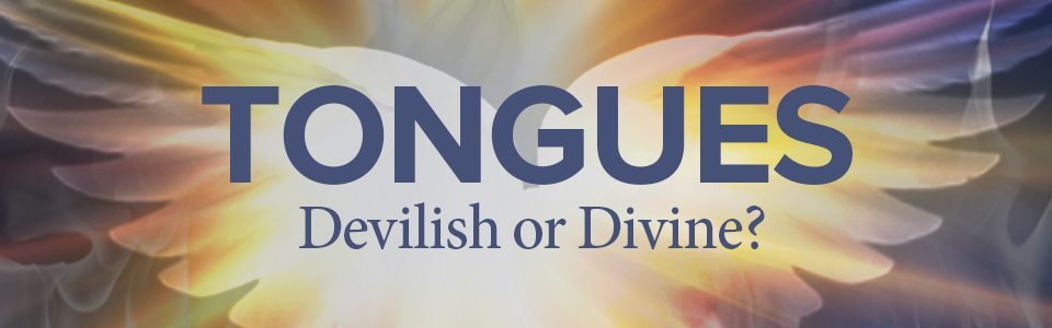 Tongues – Devilish or Divine?